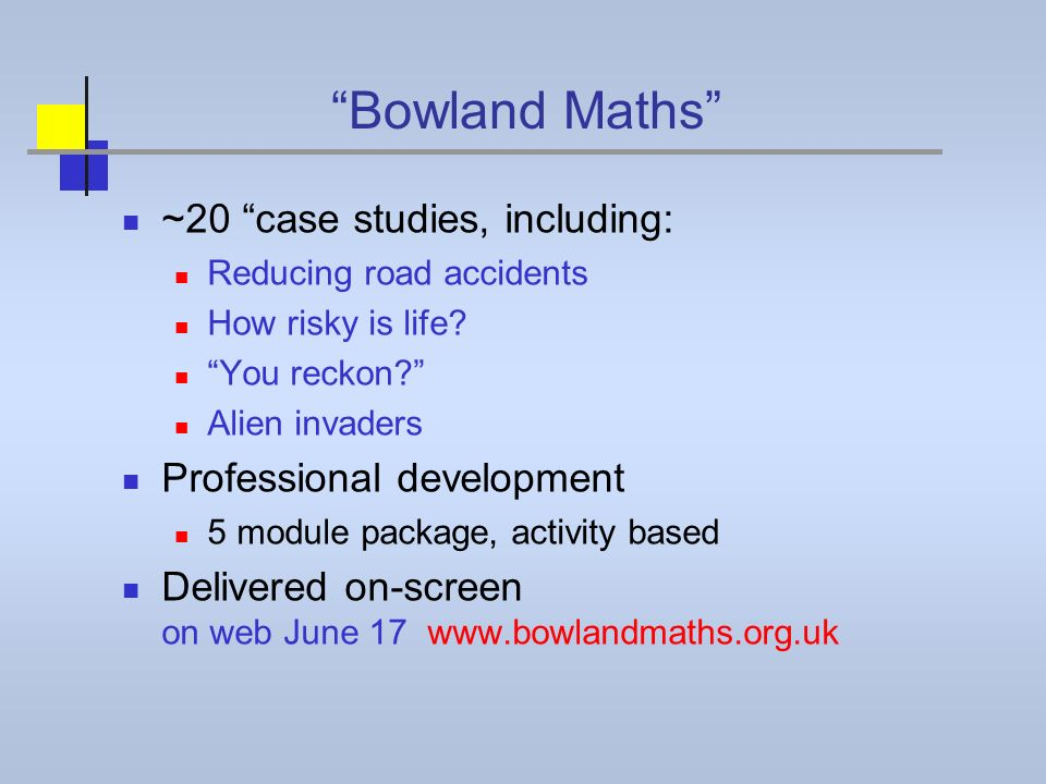 Bowland Maths ~20 case studies, including: Reducing road accidents How risky is life? You reckon? Alien invaders Professional development 5 module pac