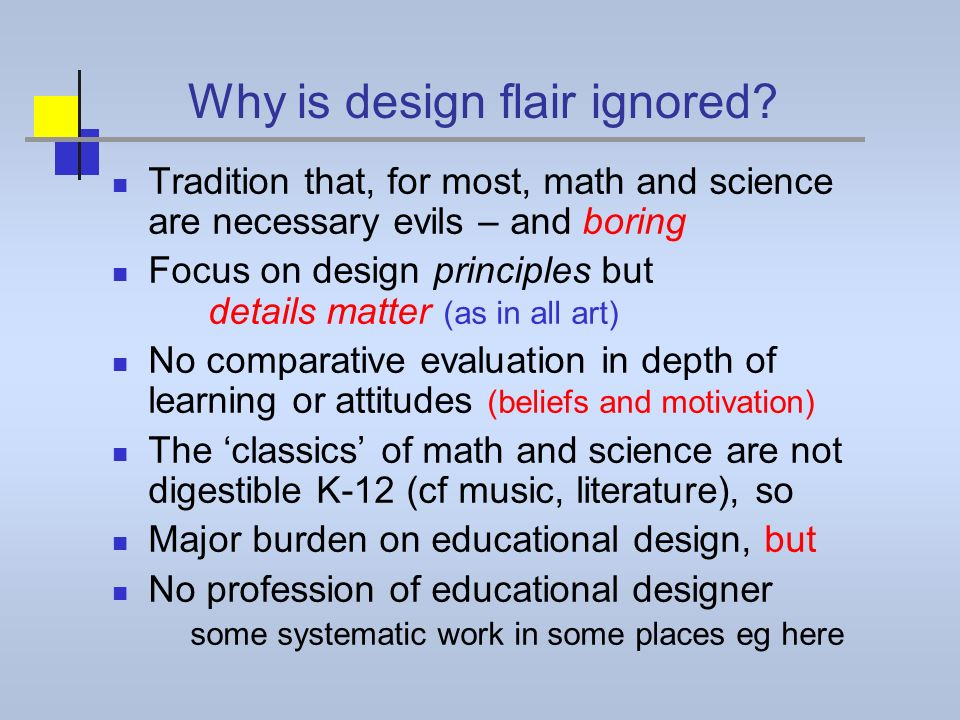 Why is design flair ignored? Tradition that, for most, math and science are necessary evils – and boring Focus on design principles but details matter