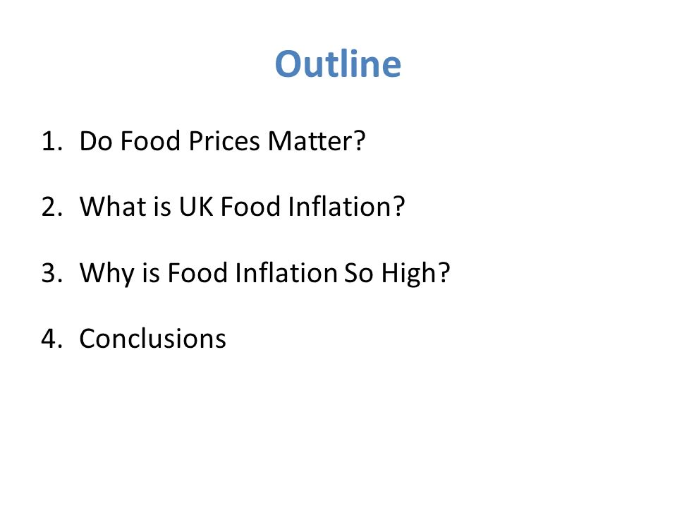 Outline 1.Do Food Prices Matter? 2.What is UK Food Inflation? 3.Why is Food Inflation So High? 4.Conclusions