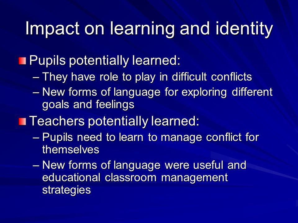 Impact on learning and identity Pupils potentially learned: –They have role to play in difficult conflicts –New forms of language for exploring different goals and feelings Teachers potentially learned: –Pupils need to learn to manage conflict for themselves –New forms of language were useful and educational classroom management strategies