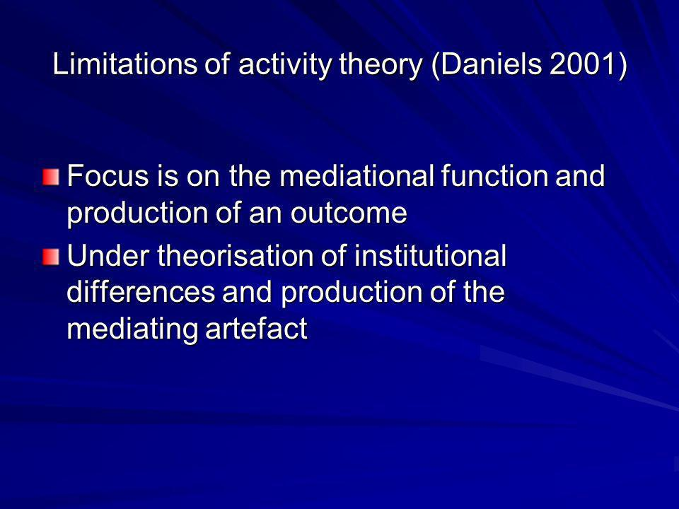 Limitations of activity theory (Daniels 2001) Focus is on the mediational function and production of an outcome Under theorisation of institutional differences and production of the mediating artefact