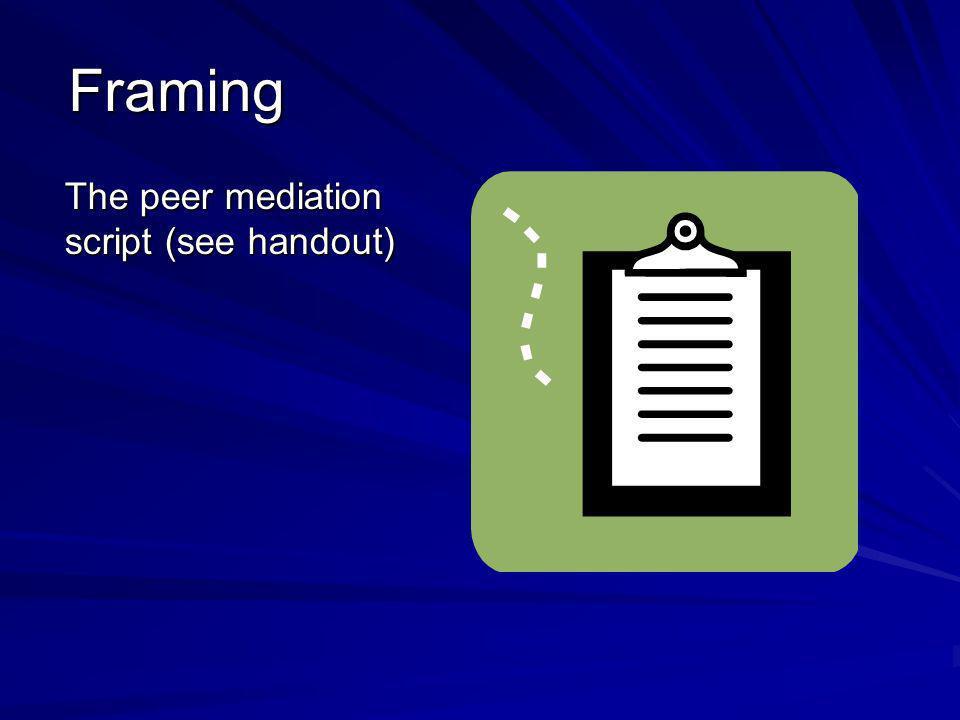 Framing The peer mediation script (see handout)