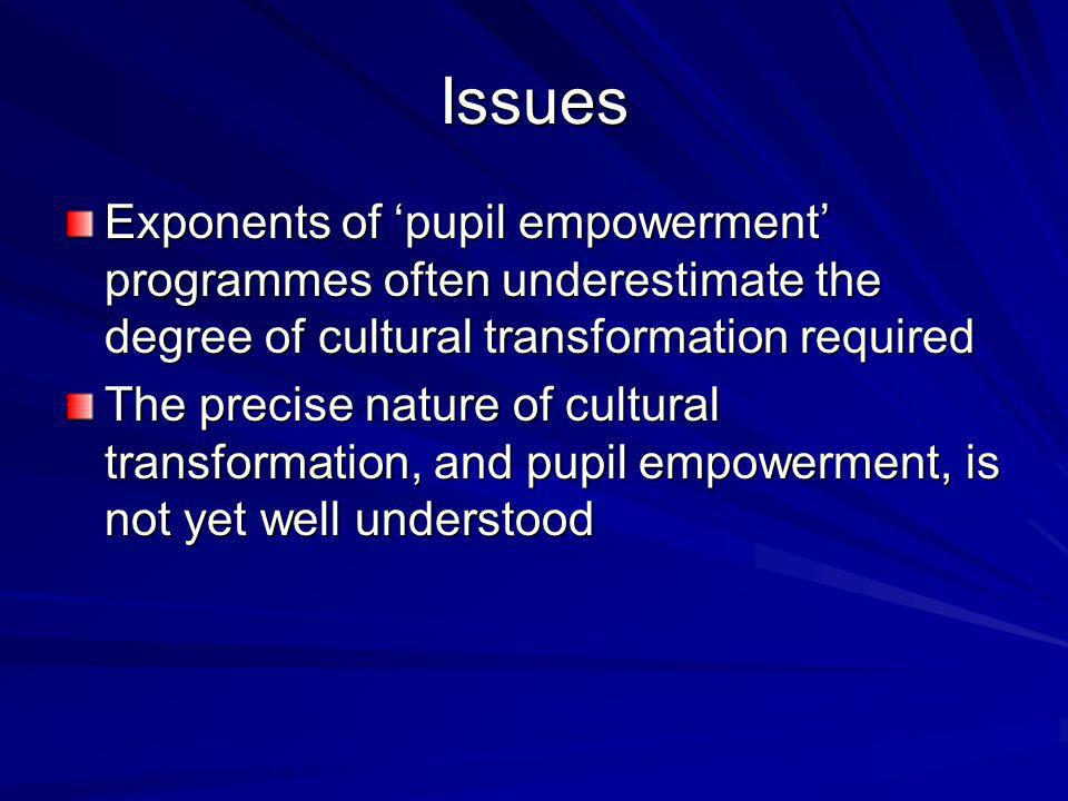 Issues Exponents of pupil empowerment programmes often underestimate the degree of cultural transformation required The precise nature of cultural transformation, and pupil empowerment, is not yet well understood