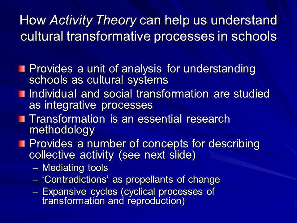 How Activity Theory can help us understand cultural transformative processes in schools Provides a unit of analysis for understanding schools as cultural systems Individual and social transformation are studied as integrative processes Transformation is an essential research methodology Provides a number of concepts for describing collective activity (see next slide) –Mediating tools –Contradictions as propellants of change –Expansive cycles (cyclical processes of transformation and reproduction)