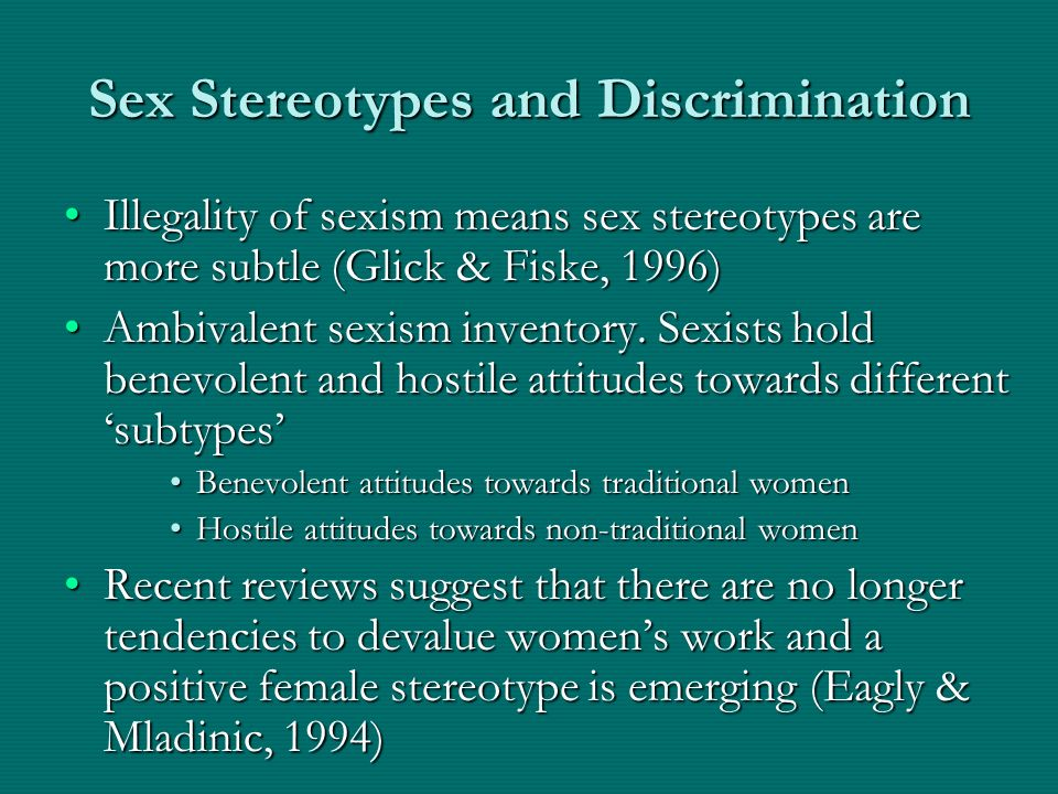 Sex Stereotypes and Discrimination Illegality of sexism means sex stereotypes are more subtle (Glick & Fiske, 1996)Illegality of sexism means sex ster