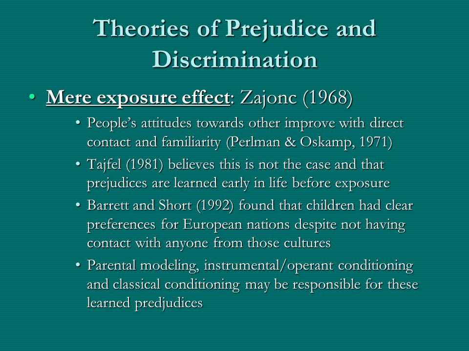 Theories of Prejudice and Discrimination Mere exposure effect: Zajonc (1968)Mere exposure effect: Zajonc (1968) Peoples attitudes towards other improv