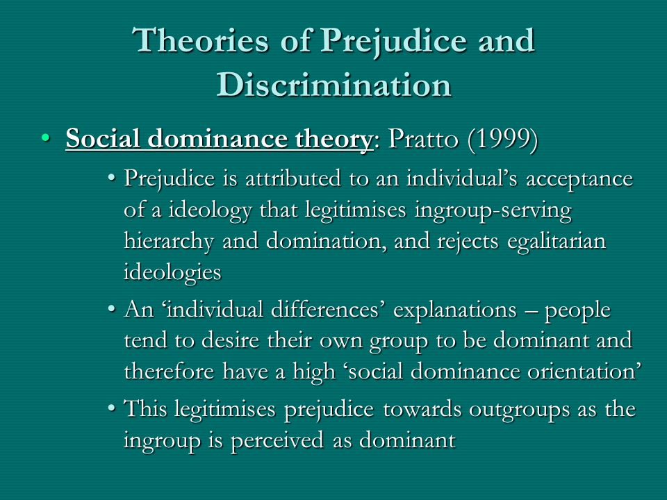 Theories of Prejudice and Discrimination Social dominance theory: Pratto (1999)Social dominance theory: Pratto (1999) Prejudice is attributed to an in