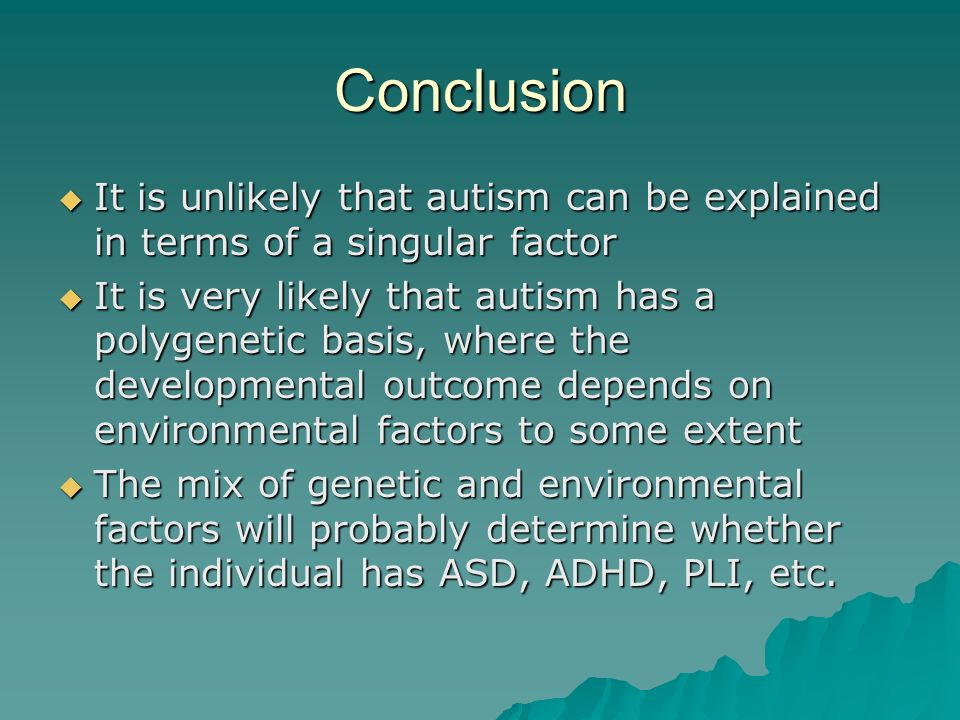 Conclusion It is unlikely that autism can be explained in terms of a singular factor It is unlikely that autism can be explained in terms of a singula