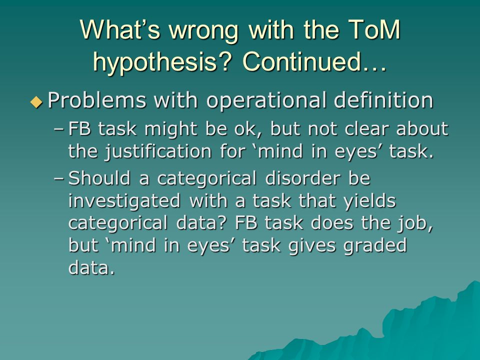 Whats wrong with the ToM hypothesis? Continued… Problems with operational definition Problems with operational definition –FB task might be ok, but no
