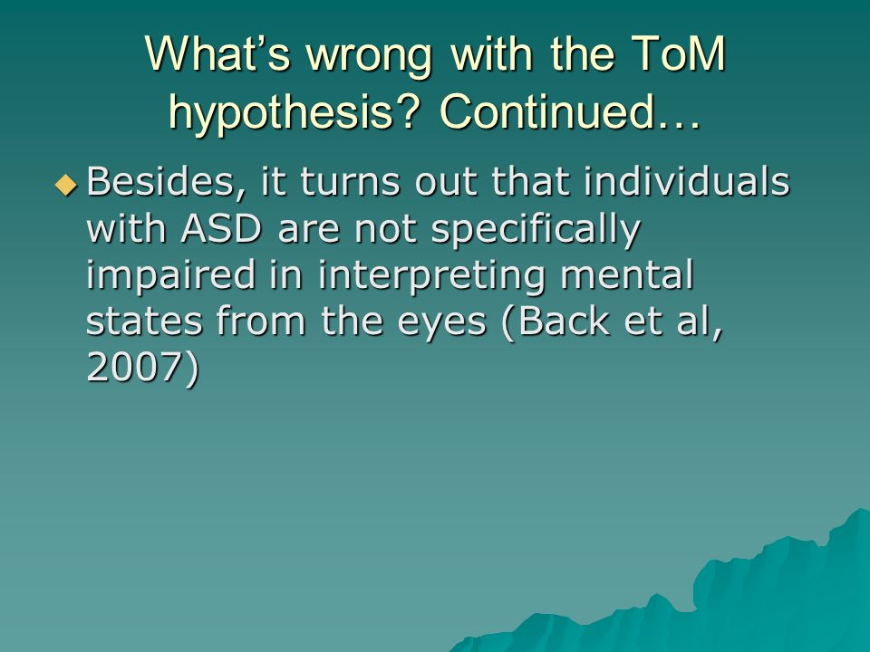 Whats wrong with the ToM hypothesis? Continued… Besides, it turns out that individuals with ASD are not specifically impaired in interpreting mental s