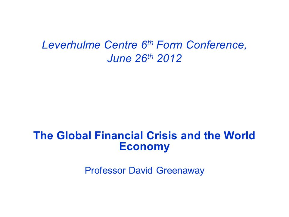 Leverhulme Centre 6 th Form Conference, June 26 th 2012 The Global Financial Crisis and the World Economy Professor David Greenaway