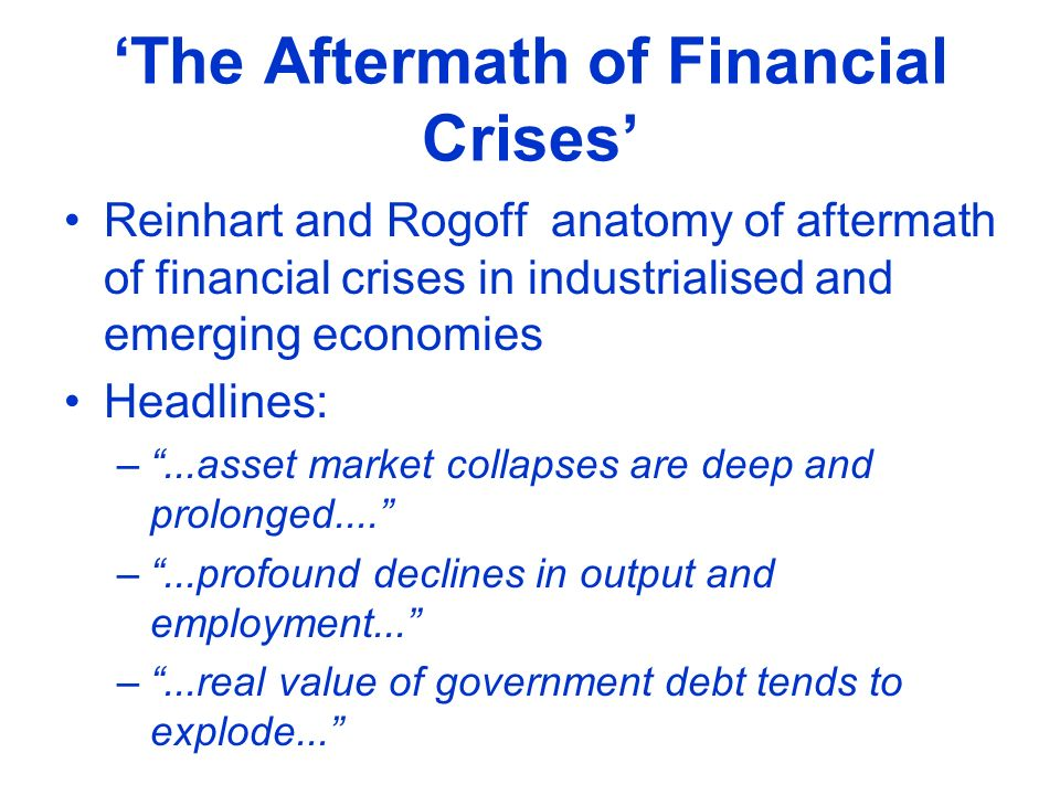 The Aftermath of Financial Crises Reinhart and Rogoff anatomy of aftermath of financial crises in industrialised and emerging economies Headlines: –..