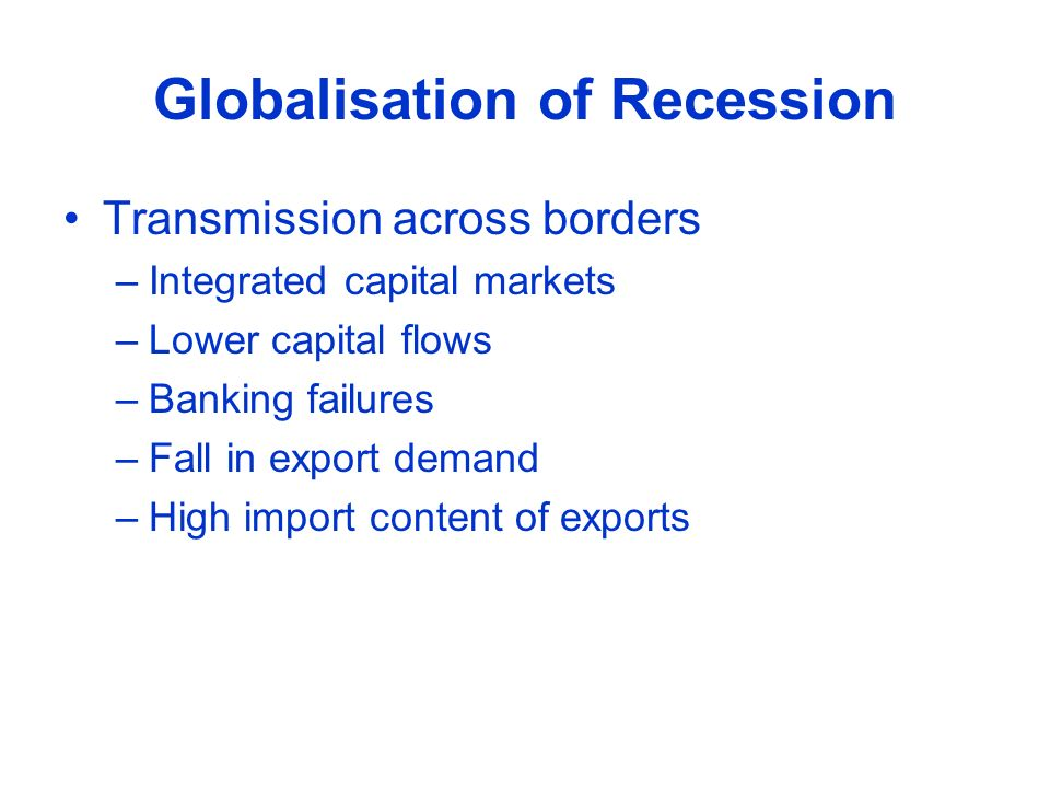 Globalisation of Recession Transmission across borders –Integrated capital markets –Lower capital flows –Banking failures –Fall in export demand –High