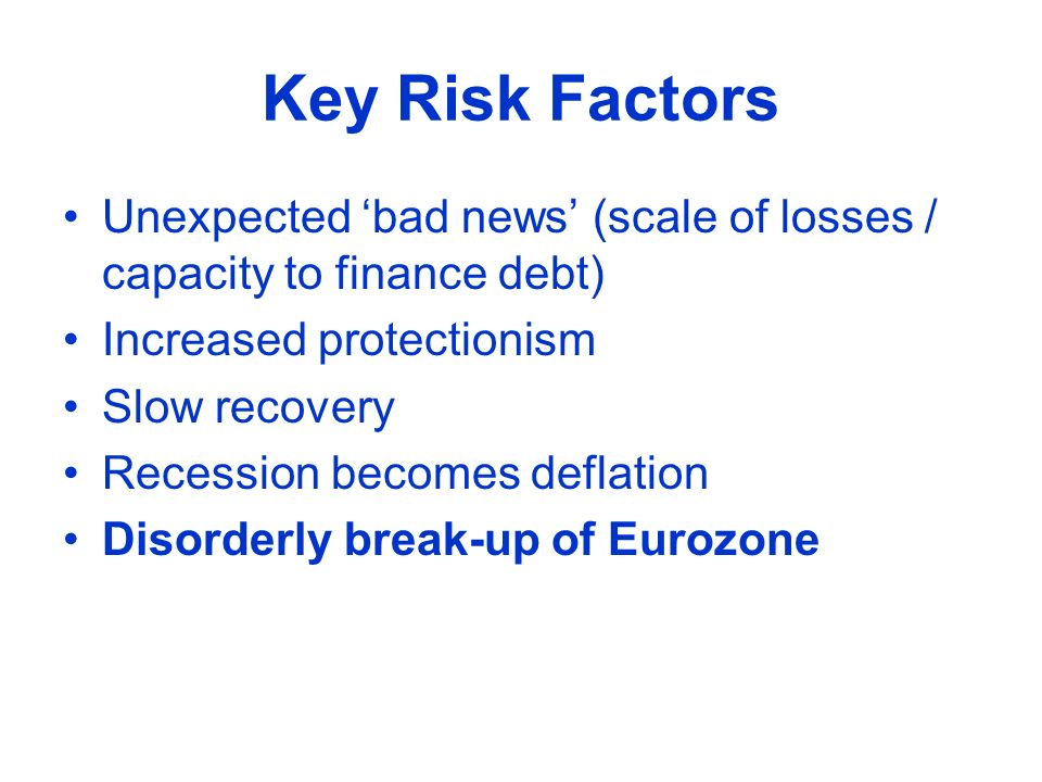 Key Risk Factors Unexpected bad news (scale of losses / capacity to finance debt) Increased protectionism Slow recovery Recession becomes deflation Di