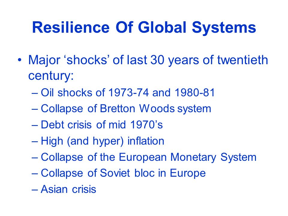 Resilience Of Global Systems Major shocks of last 30 years of twentieth century: –Oil shocks of 1973-74 and 1980-81 –Collapse of Bretton Woods system –Debt crisis of mid 1970s –High (and hyper) inflation –Collapse of the European Monetary System –Collapse of Soviet bloc in Europe –Asian crisis