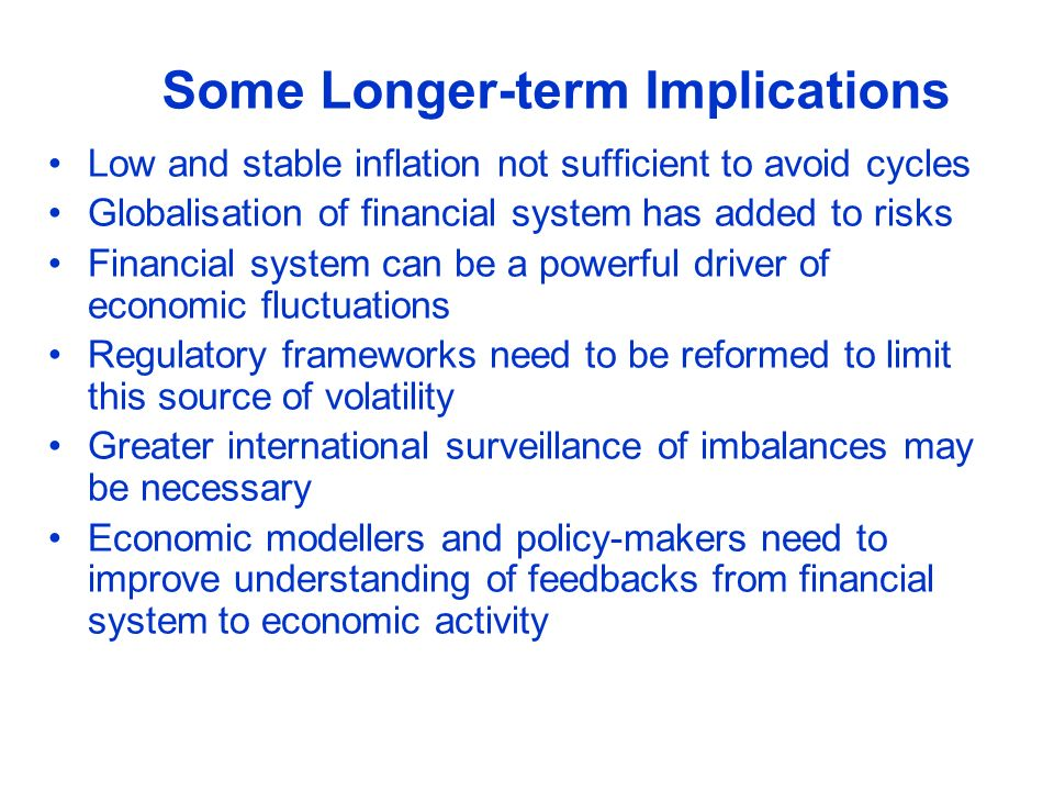 Some Longer-term Implications Low and stable inflation not sufficient to avoid cycles Globalisation of financial system has added to risks Financial s