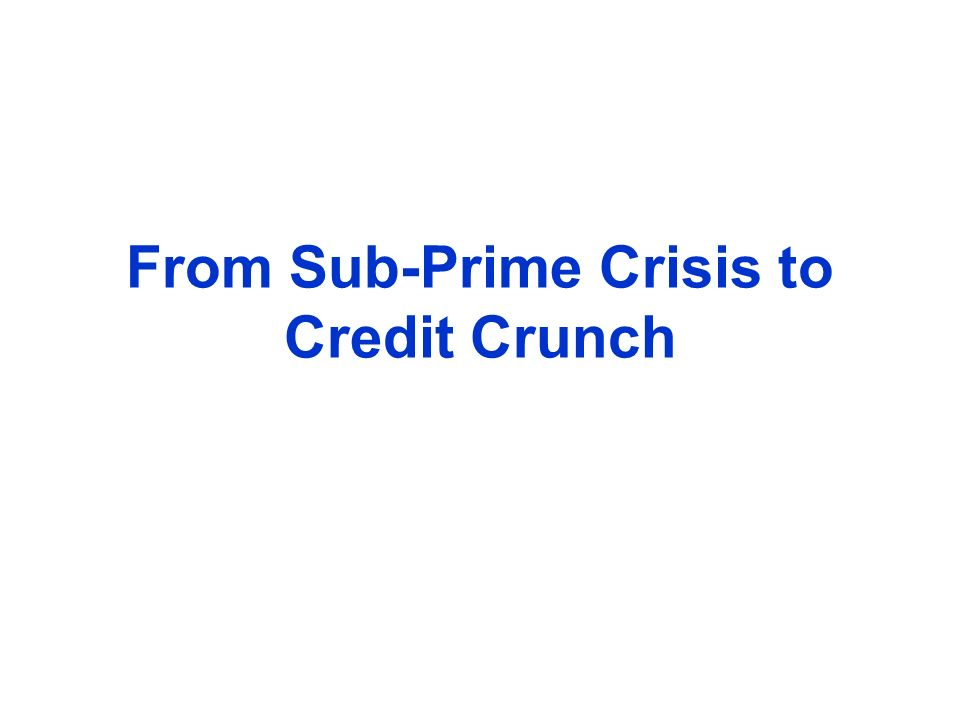 From Sub-Prime Crisis to Credit Crunch