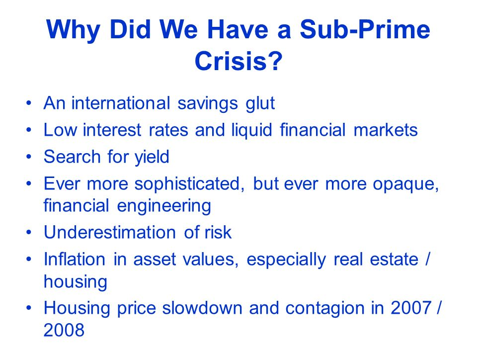 Why Did We Have a Sub-Prime Crisis? An international savings glut Low interest rates and liquid financial markets Search for yield Ever more sophistic