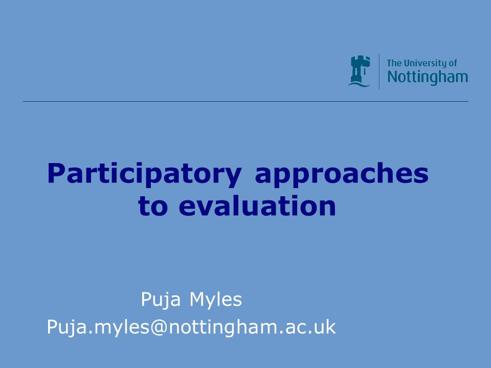 Participatory approaches to evaluation Puja Myles Puja.myles@nottingham.ac.uk