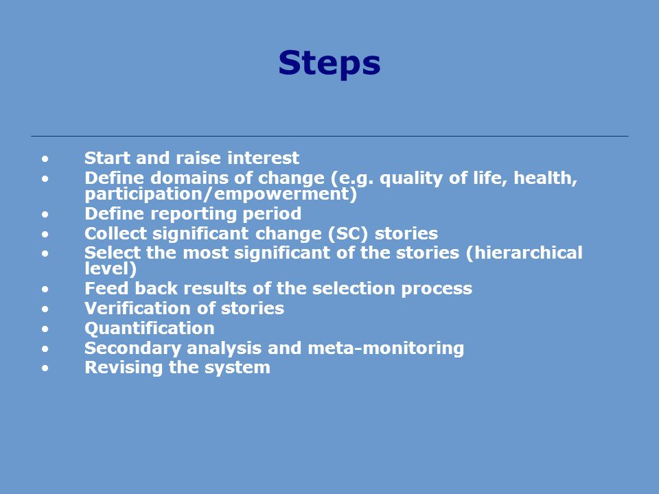Steps Start and raise interest Define domains of change (e.g. quality of life, health, participation/empowerment) Define reporting period Collect sign