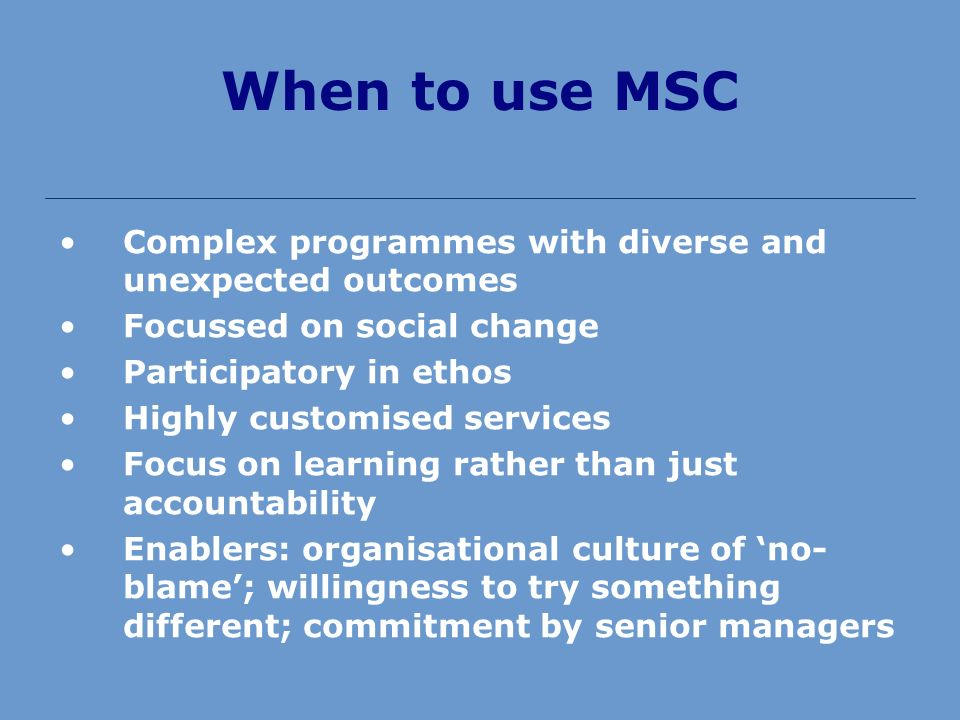When to use MSC Complex programmes with diverse and unexpected outcomes Focussed on social change Participatory in ethos Highly customised services Focus on learning rather than just accountability Enablers: organisational culture of no- blame; willingness to try something different; commitment by senior managers