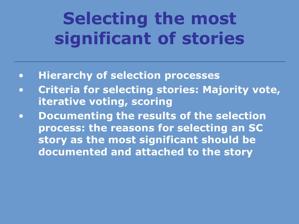Selecting the most significant of stories Hierarchy of selection processes Criteria for selecting stories: Majority vote, iterative voting, scoring Documenting the results of the selection process: the reasons for selecting an SC story as the most significant should be documented and attached to the story