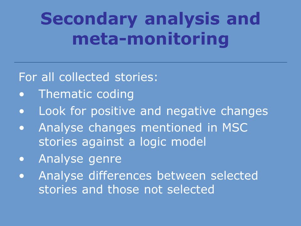 Secondary analysis and meta-monitoring For all collected stories: Thematic coding Look for positive and negative changes Analyse changes mentioned in MSC stories against a logic model Analyse genre Analyse differences between selected stories and those not selected
