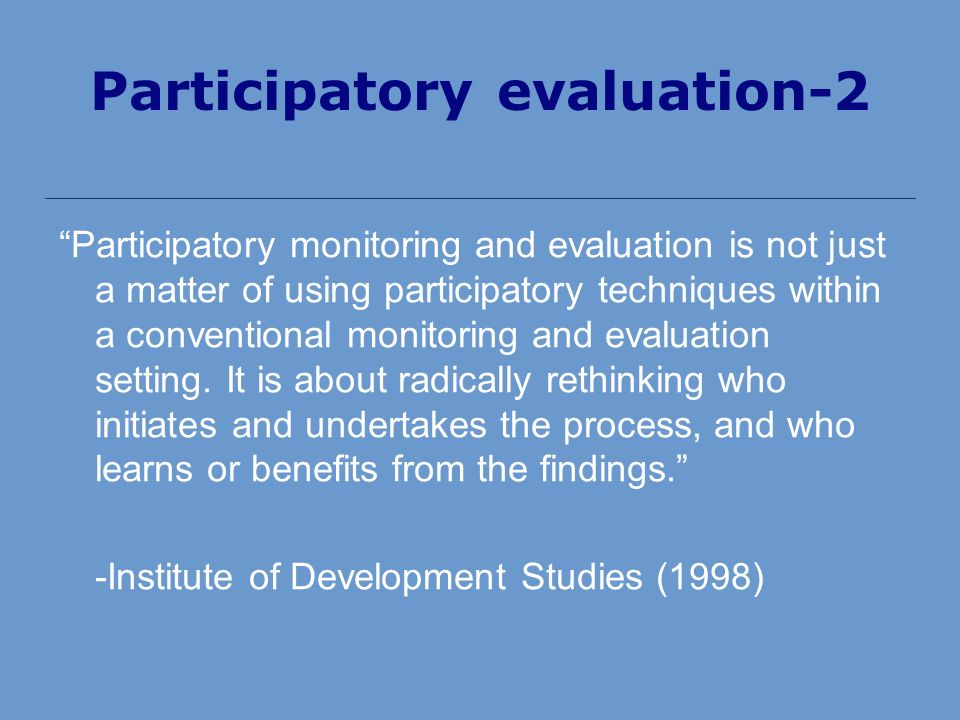 Participatory evaluation-2 Participatory monitoring and evaluation is not just a matter of using participatory techniques within a conventional monitoring and evaluation setting.