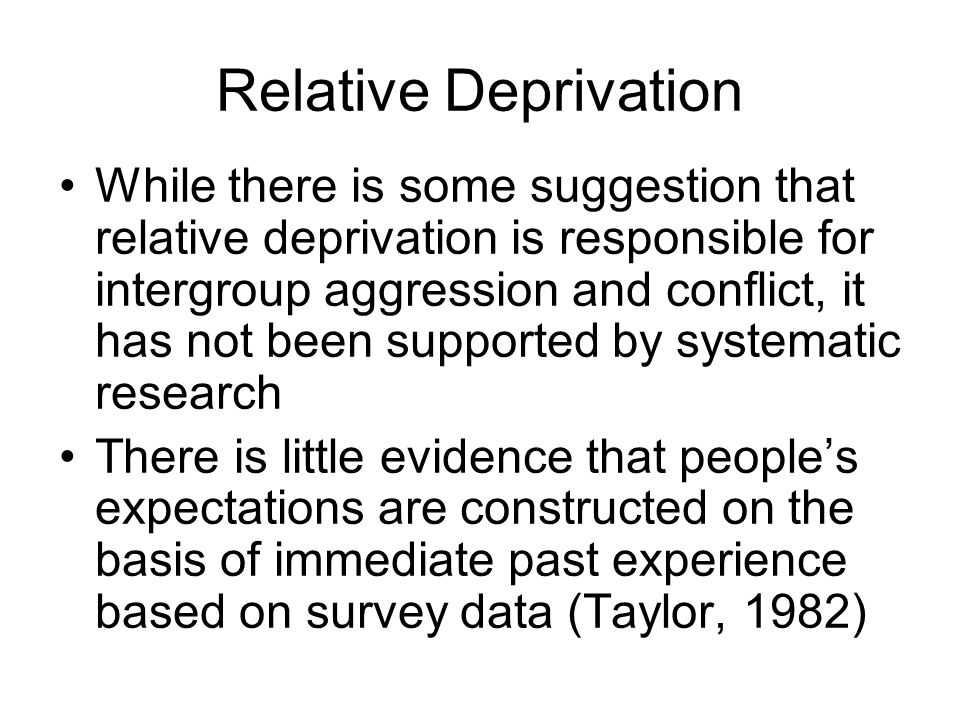 Relative Deprivation While there is some suggestion that relative deprivation is responsible for intergroup aggression and conflict, it has not been s