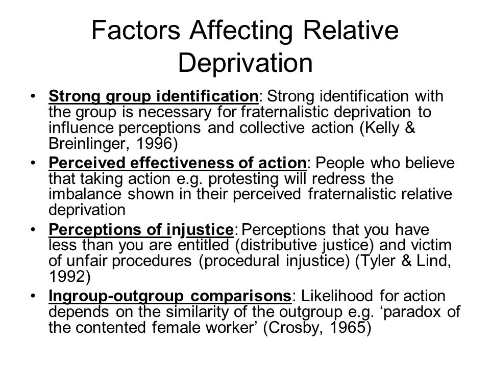 Factors Affecting Relative Deprivation Strong group identification: Strong identification with the group is necessary for fraternalistic deprivation to influence perceptions and collective action (Kelly & Breinlinger, 1996) Perceived effectiveness of action: People who believe that taking action e.g.