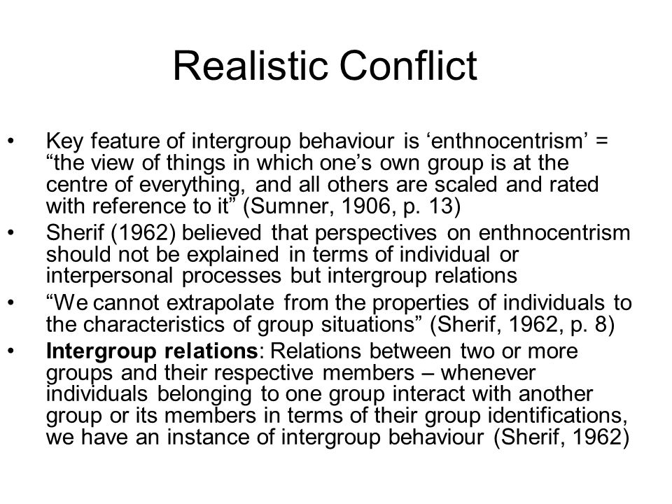 Key feature of intergroup behaviour is enthnocentrism = the view of things in which ones own group is at the centre of everything, and all others are scaled and rated with reference to it (Sumner, 1906, p.