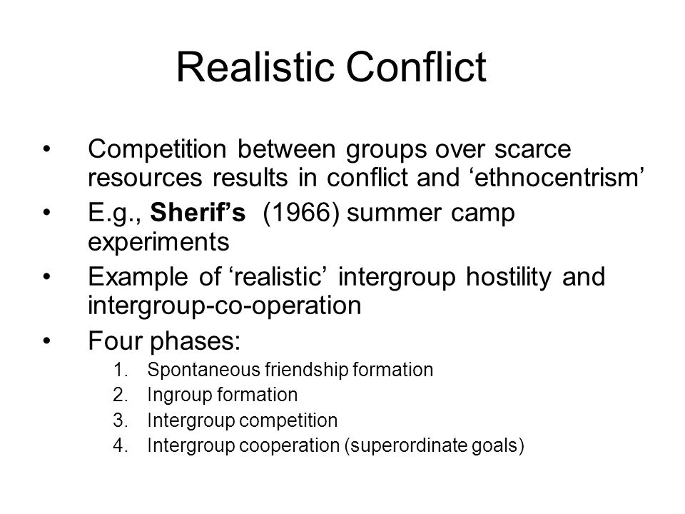 Competition between groups over scarce resources results in conflict and ethnocentrism E.g., Sherifs (1966) summer camp experiments Example of realistic intergroup hostility and intergroup-co-operation Four phases: 1.Spontaneous friendship formation 2.Ingroup formation 3.Intergroup competition 4.Intergroup cooperation (superordinate goals) Realistic Conflict
