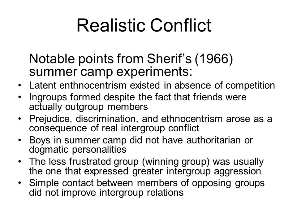 Notable points from Sherifs (1966) summer camp experiments: Latent enthnocentrism existed in absence of competition Ingroups formed despite the fact that friends were actually outgroup members Prejudice, discrimination, and ethnocentrism arose as a consequence of real intergroup conflict Boys in summer camp did not have authoritarian or dogmatic personalities The less frustrated group (winning group) was usually the one that expressed greater intergroup aggression Simple contact between members of opposing groups did not improve intergroup relations
