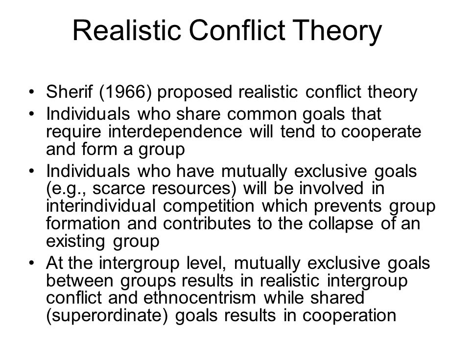 Realistic Conflict Theory Sherif (1966) proposed realistic conflict theory Individuals who share common goals that require interdependence will tend to cooperate and form a group Individuals who have mutually exclusive goals (e.g., scarce resources) will be involved in interindividual competition which prevents group formation and contributes to the collapse of an existing group At the intergroup level, mutually exclusive goals between groups results in realistic intergroup conflict and ethnocentrism while shared (superordinate) goals results in cooperation