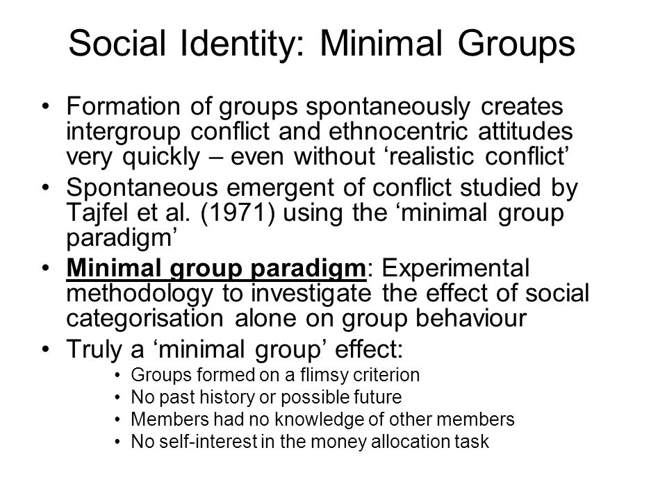 Social Identity: Minimal Groups Formation of groups spontaneously creates intergroup conflict and ethnocentric attitudes very quickly – even without r