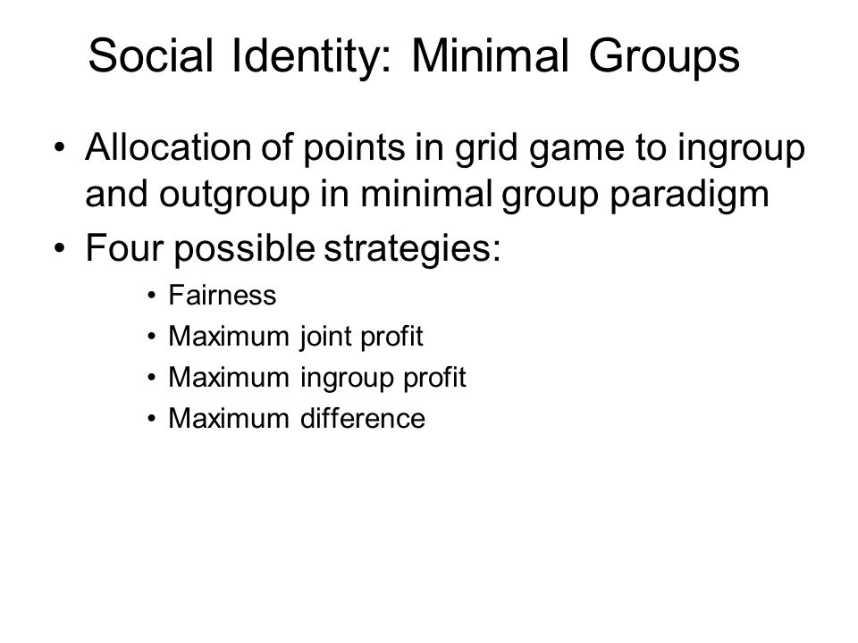 Social Identity: Minimal Groups Allocation of points in grid game to ingroup and outgroup in minimal group paradigm Four possible strategies: Fairness
