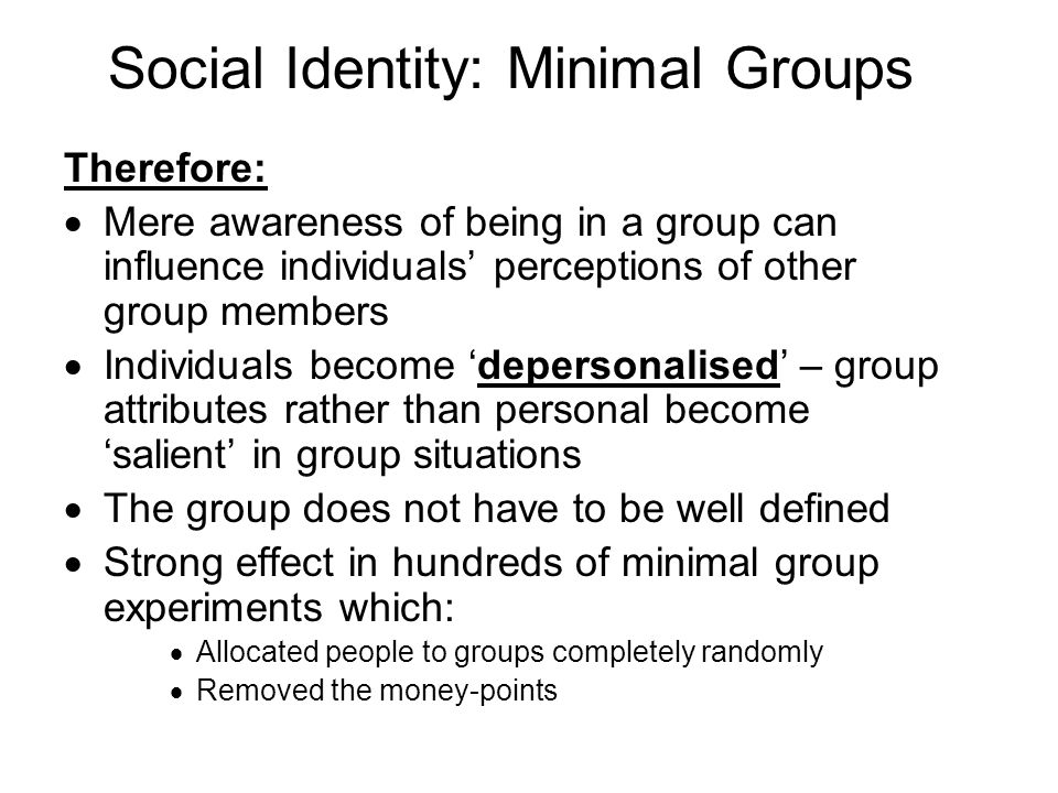 Social Identity: Minimal Groups Therefore: Mere awareness of being in a group can influence individuals perceptions of other group members Individuals become depersonalised – group attributes rather than personal become salient in group situations The group does not have to be well defined Strong effect in hundreds of minimal group experiments which: Allocated people to groups completely randomly Removed the money-points