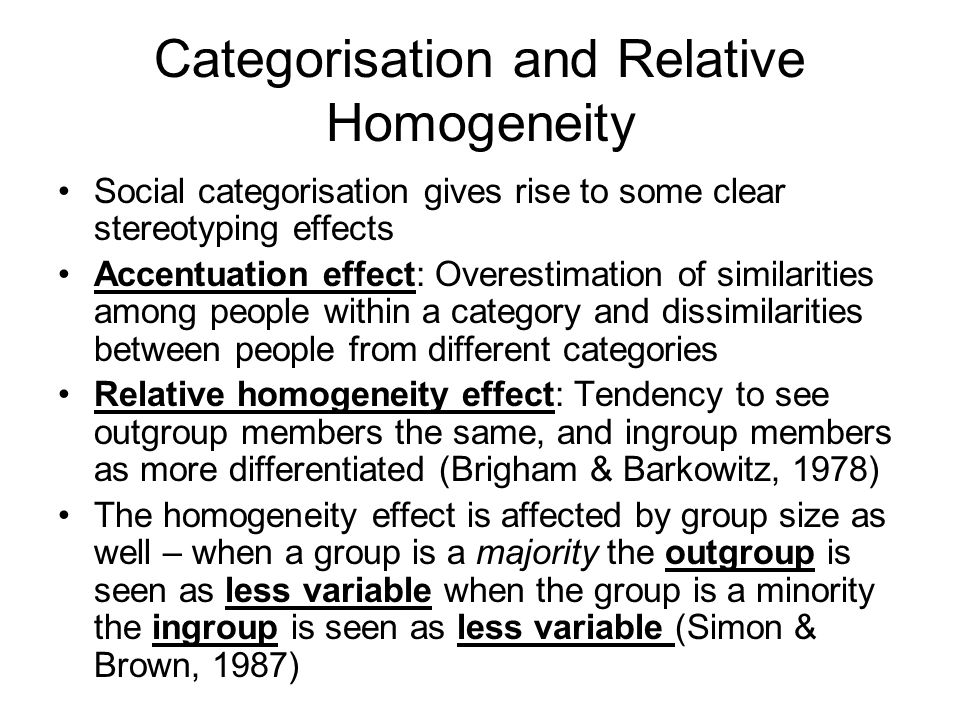 Categorisation and Relative Homogeneity Social categorisation gives rise to some clear stereotyping effects Accentuation effect: Overestimation of similarities among people within a category and dissimilarities between people from different categories Relative homogeneity effect: Tendency to see outgroup members the same, and ingroup members as more differentiated (Brigham & Barkowitz, 1978) The homogeneity effect is affected by group size as well – when a group is a majority the outgroup is seen as less variable when the group is a minority the ingroup is seen as less variable (Simon & Brown, 1987)