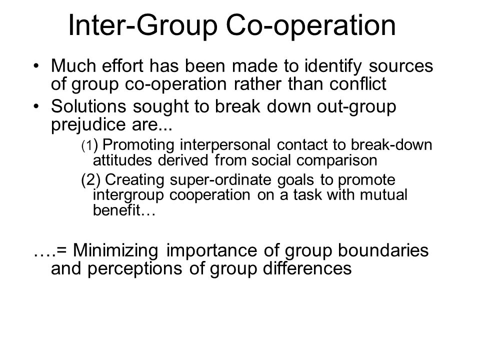 Much effort has been made to identify sources of group co-operation rather than conflict Solutions sought to break down out-group prejudice are... (1