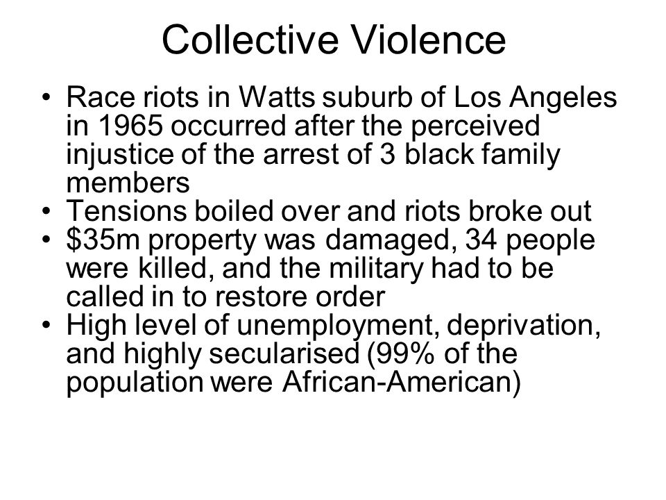 Collective Violence Race riots in Watts suburb of Los Angeles in 1965 occurred after the perceived injustice of the arrest of 3 black family members Tensions boiled over and riots broke out $35m property was damaged, 34 people were killed, and the military had to be called in to restore order High level of unemployment, deprivation, and highly secularised (99% of the population were African-American)