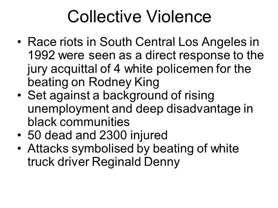 Collective Violence Race riots in South Central Los Angeles in 1992 were seen as a direct response to the jury acquittal of 4 white policemen for the beating on Rodney King Set against a background of rising unemployment and deep disadvantage in black communities 50 dead and 2300 injured Attacks symbolised by beating of white truck driver Reginald Denny