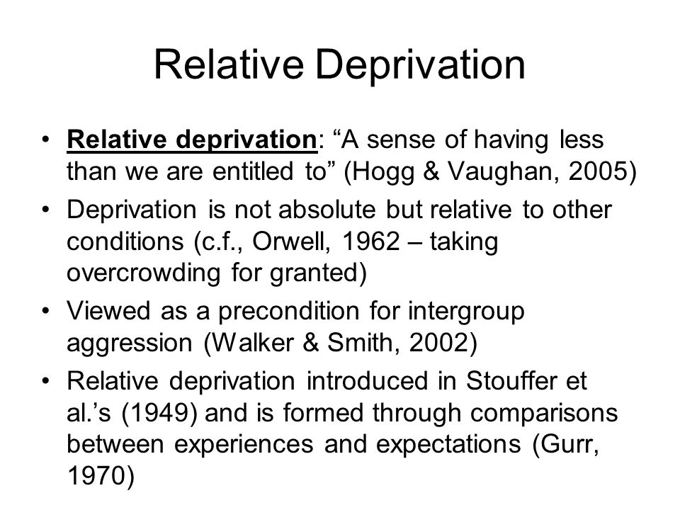 Relative Deprivation Relative deprivation: A sense of having less than we are entitled to (Hogg & Vaughan, 2005) Deprivation is not absolute but relative to other conditions (c.f., Orwell, 1962 – taking overcrowding for granted) Viewed as a precondition for intergroup aggression (Walker & Smith, 2002) Relative deprivation introduced in Stouffer et al.s (1949) and is formed through comparisons between experiences and expectations (Gurr, 1970)