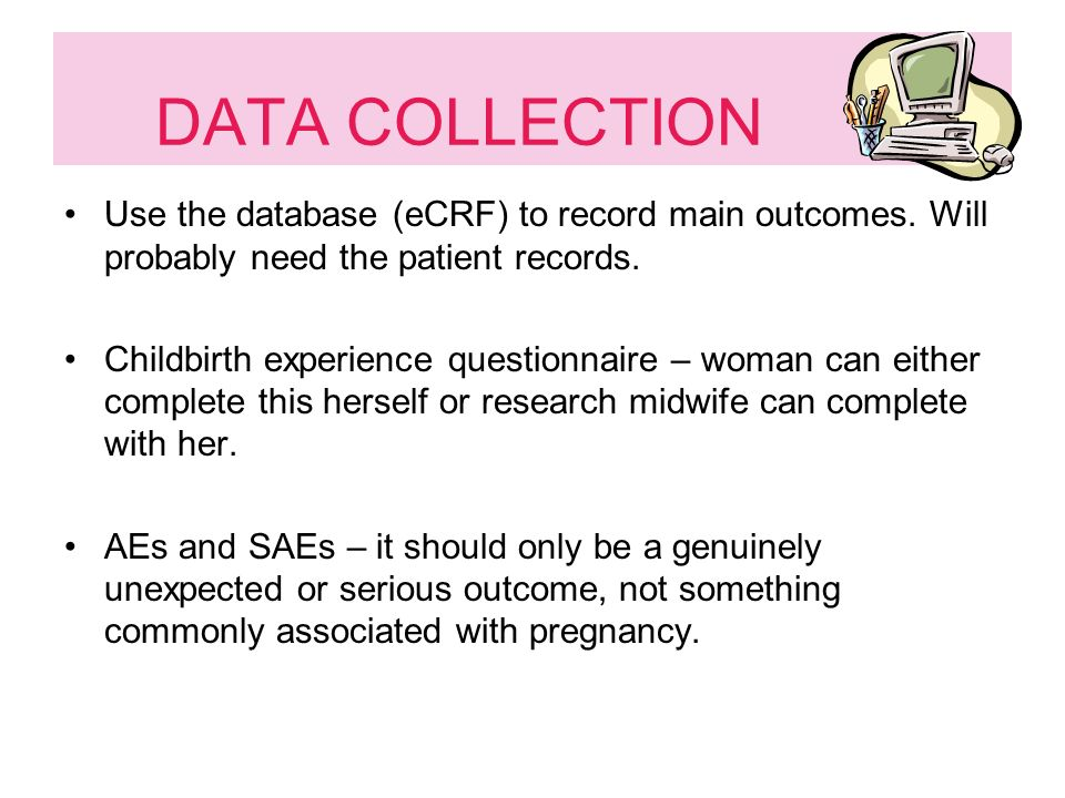 DATA COLLECTION Use the database (eCRF) to record main outcomes.