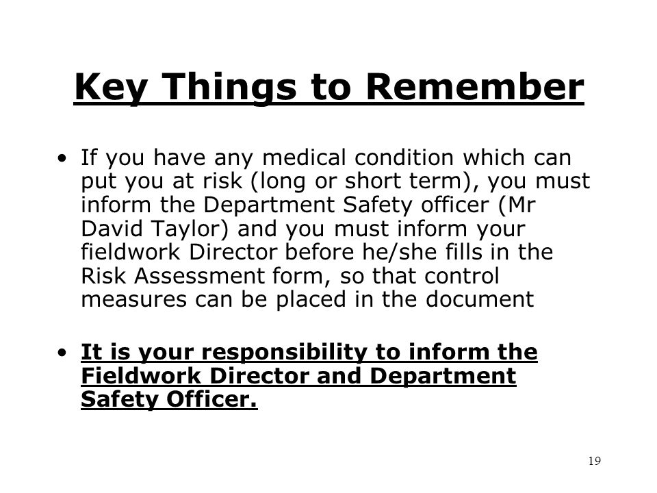 If you have any medical condition which can put you at risk (long or short term), you must inform the Department Safety officer (Mr David Taylor) and you must inform your fieldwork Director before he/she fills in the Risk Assessment form, so that control measures can be placed in the document It is your responsibility to inform the Fieldwork Director and Department Safety Officer.