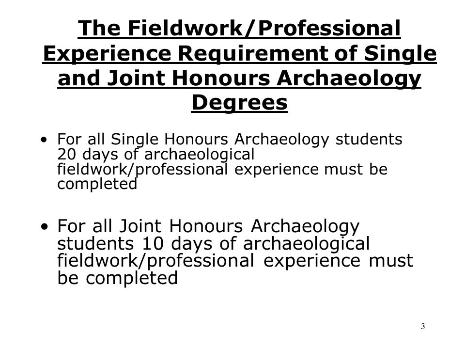 The Fieldwork/Professional Experience Requirement of Single and Joint Honours Archaeology Degrees For all Single Honours Archaeology students 20 days of archaeological fieldwork/professional experience must be completed For all Joint Honours Archaeology students 10 days of archaeological fieldwork/professional experience must be completed 3