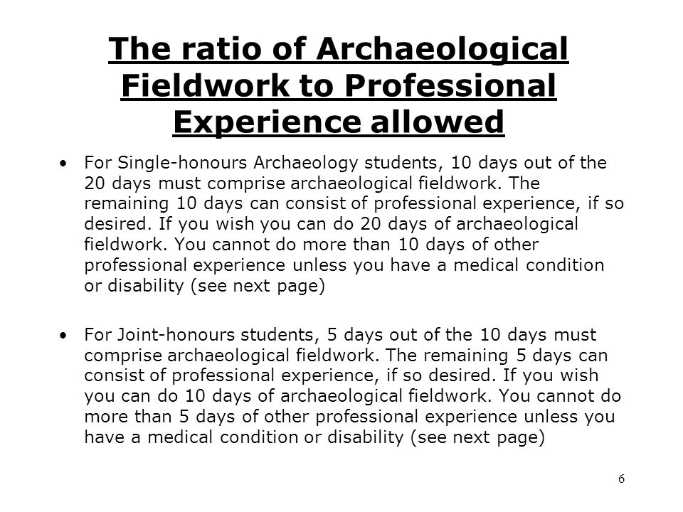 The ratio of Archaeological Fieldwork to Professional Experience allowed For Single-honours Archaeology students, 10 days out of the 20 days must comprise archaeological fieldwork.