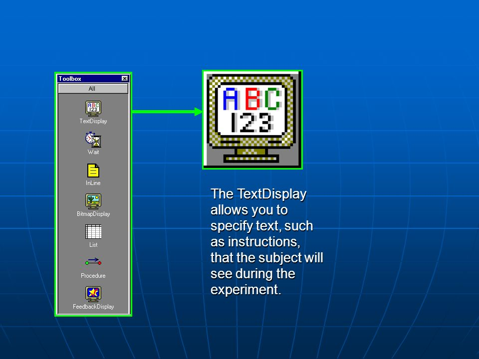 The TextDisplay allows you to specify text, such as instructions, that the subject will see during the experiment.