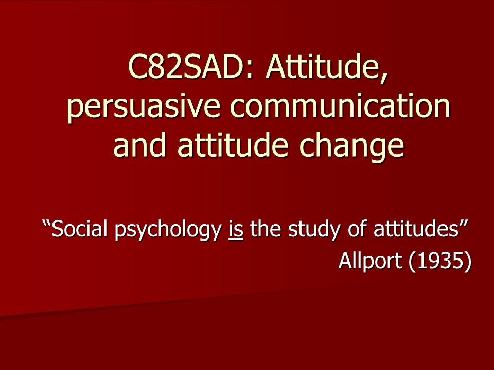 C82SAD: Attitude, persuasive communication and attitude change Social psychology is the study of attitudes Allport (1935)