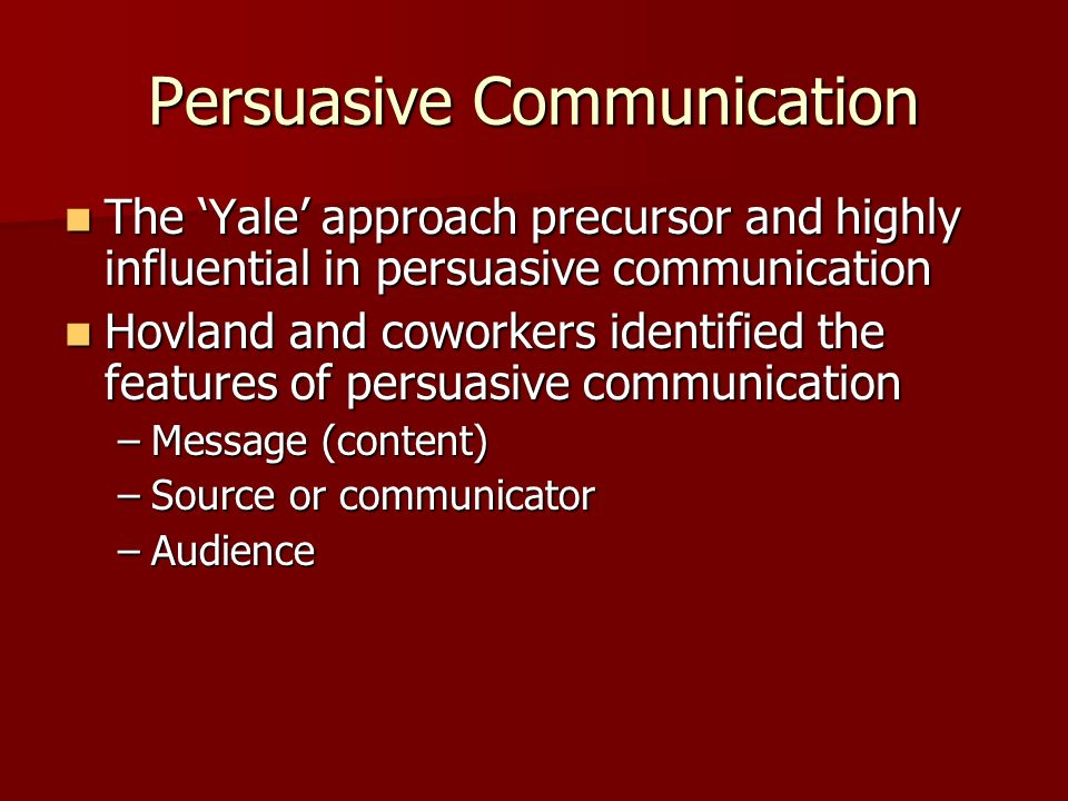 Persuasive Communication The Yale approach precursor and highly influential in persuasive communication The Yale approach precursor and highly influen