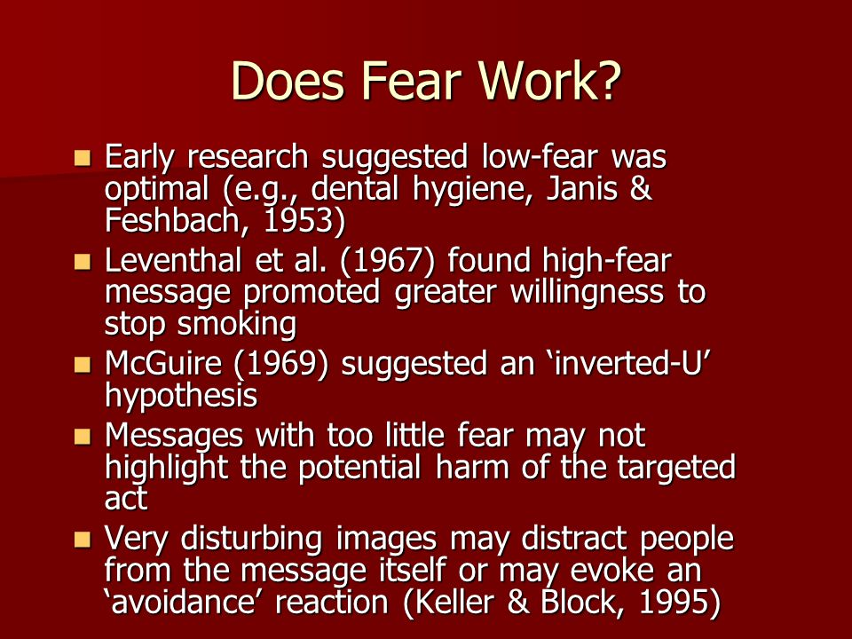 Does Fear Work? Early research suggested low-fear was optimal (e.g., dental hygiene, Janis & Feshbach, 1953) Early research suggested low-fear was opt
